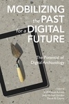 Mobilizing the Past for a Digital Future : The Potential of Digital Archaeology by Erin Walcek Averett, Jody Michael Gordon, and Derek B. Counts